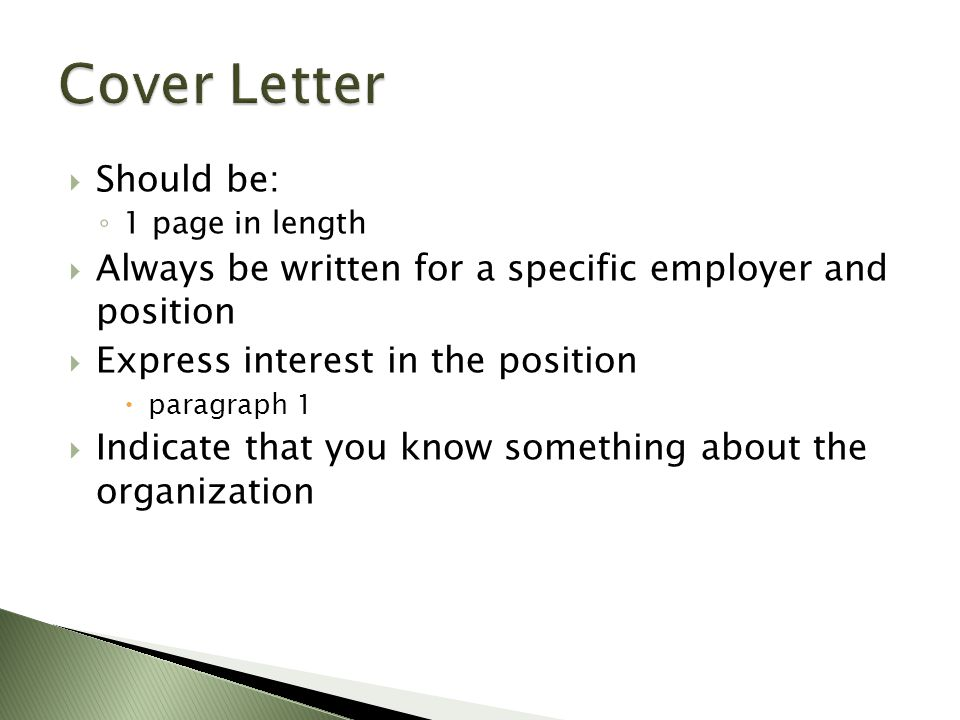  Should be: ◦ 1 page in length  Always be written for a specific employer and position  Express interest in the position  paragraph 1  Indicate that you know something about the organization