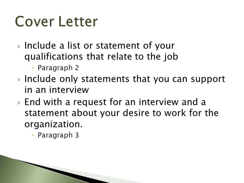  Include a list or statement of your qualifications that relate to the job  Paragraph 2  Include only statements that you can support in an interview  End with a request for an interview and a statement about your desire to work for the organization.