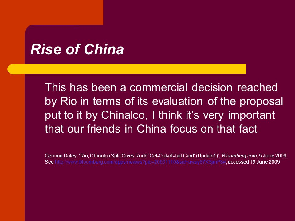 Rise of China This has been a commercial decision reached by Rio in terms of its evaluation of the proposal put to it by Chinalco, I think it's very important that our friends in China focus on that fact Gemma Daley, 'Rio, Chinalco Split Gives Rudd 'Get-Out-of-Jail Card' (Update1)', Bloomberg.com, 5 June 2009.