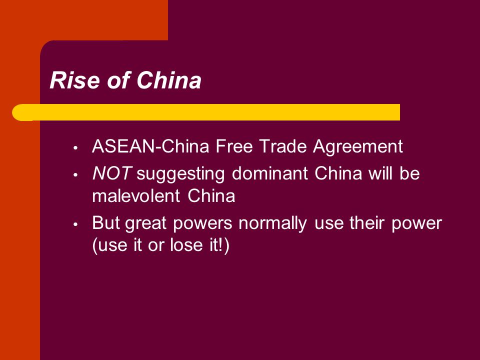 Rise of China ASEAN-China Free Trade Agreement NOT suggesting dominant China will be malevolent China But great powers normally use their power (use it or lose it!)