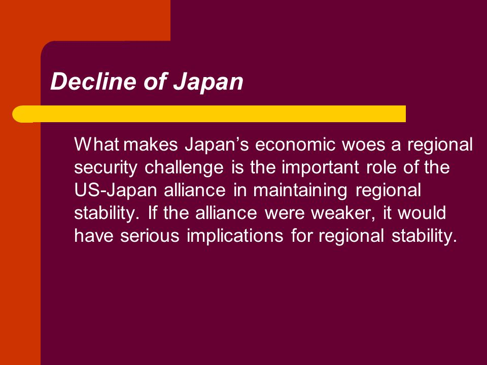 Decline of Japan What makes Japan's economic woes a regional security challenge is the important role of the US-Japan alliance in maintaining regional stability.
