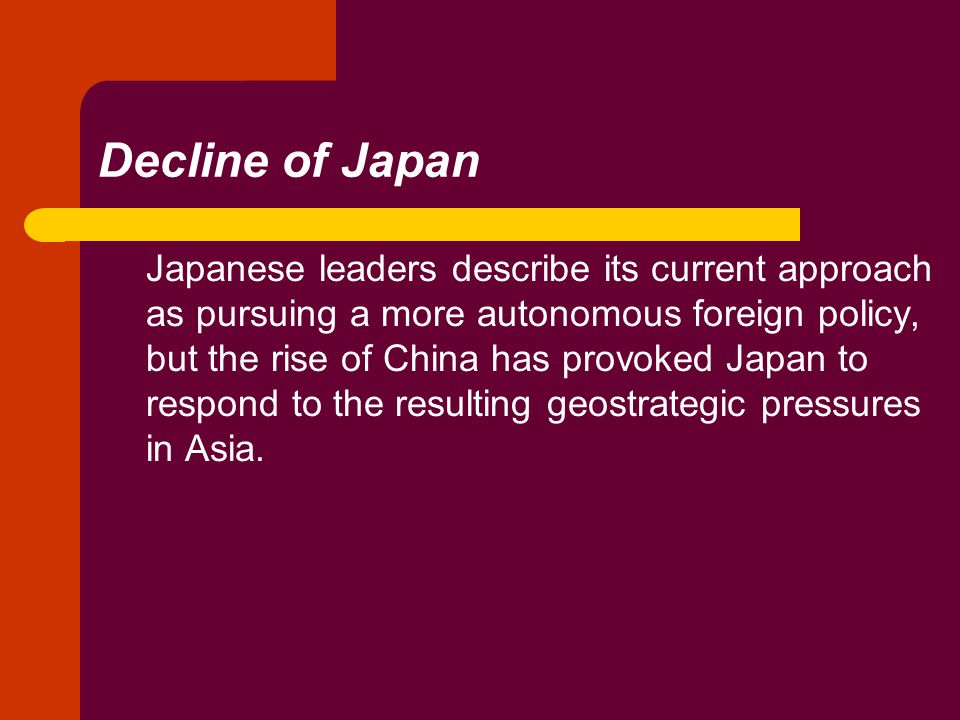 Decline of Japan Japanese leaders describe its current approach as pursuing a more autonomous foreign policy, but the rise of China has provoked Japan to respond to the resulting geostrategic pressures in Asia.