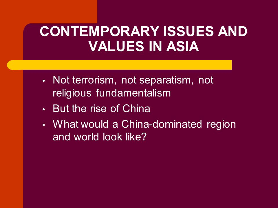 CONTEMPORARY ISSUES AND VALUES IN ASIA Not terrorism, not separatism, not religious fundamentalism But the rise of China What would a China-dominated region and world look like