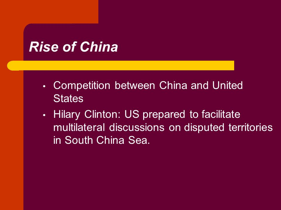 Rise of China Competition between China and United States Hilary Clinton: US prepared to facilitate multilateral discussions on disputed territories in South China Sea.