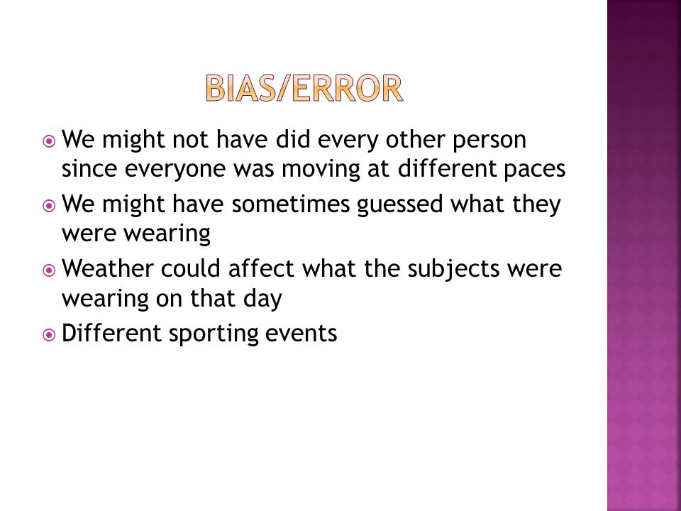  We might not have did every other person since everyone was moving at different paces  We might have sometimes guessed what they were wearing  Weather could affect what the subjects were wearing on that day  Different sporting events