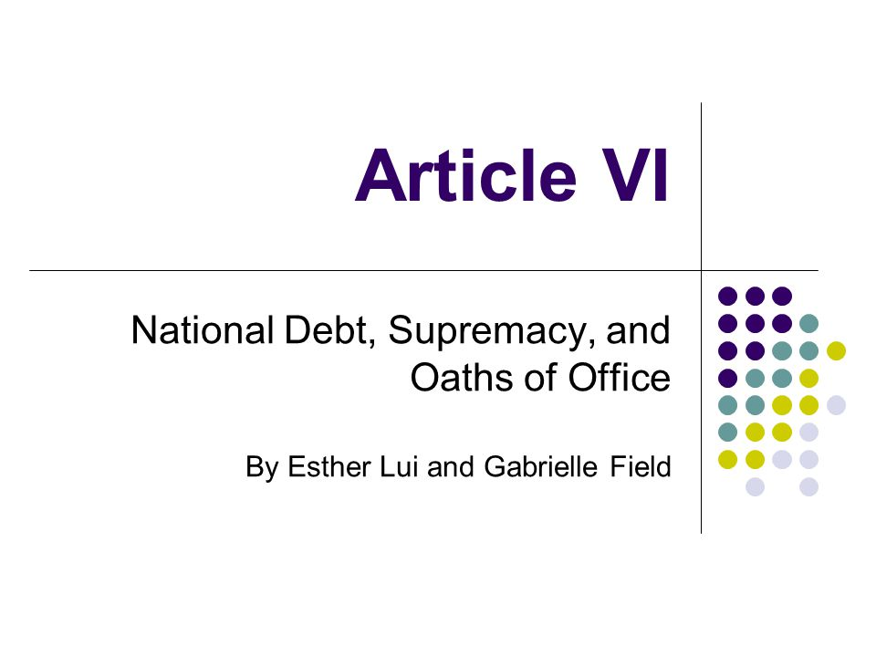 Article VI National Debt, Supremacy, and Oaths of Office By Esther Lui and Gabrielle Field