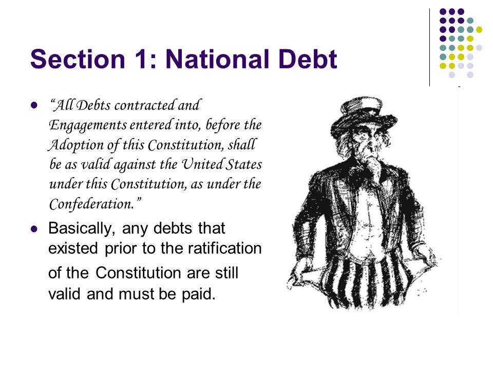 Section 1: National Debt All Debts contracted and Engagements entered into, before the Adoption of this Constitution, shall be as valid against the United States under this Constitution, as under the Confederation. Basically, any debts that existed prior to the ratification of the Constitution are still valid and must be paid.