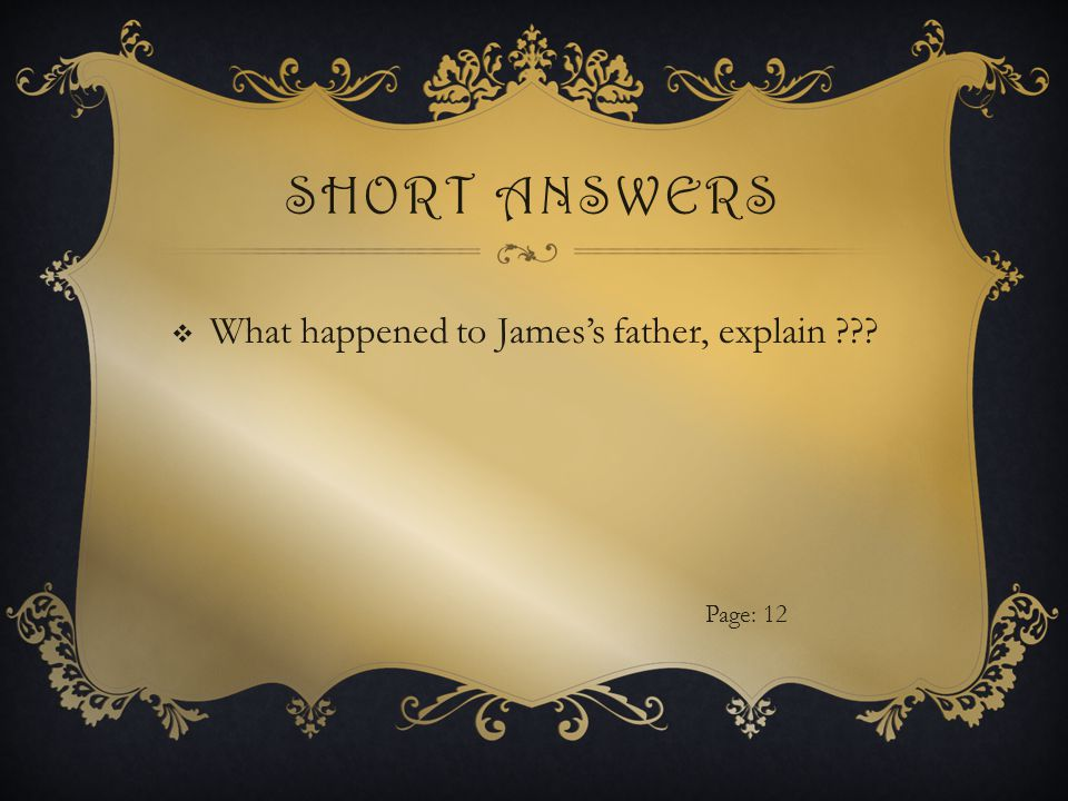 SHORT ANSWERS  What happened to James's father, explain Page: 12