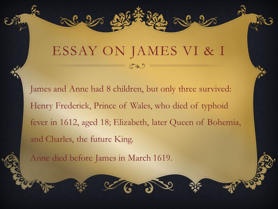 ESSAY ON JAMES VI & I James and Anne had 8 children, but only three survived: Henry Frederick, Prince of Wales, who died of typhoid fever in 1612, aged 18; Elizabeth, later Queen of Bohemia, and Charles, the future King.