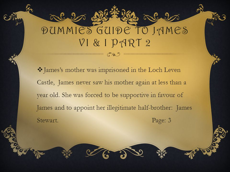 DUMMIES GUIDE TO JAMES VI & I PART 2  James's mother was imprisoned in the Loch Leven Castle, James never saw his mother again at less than a year old.