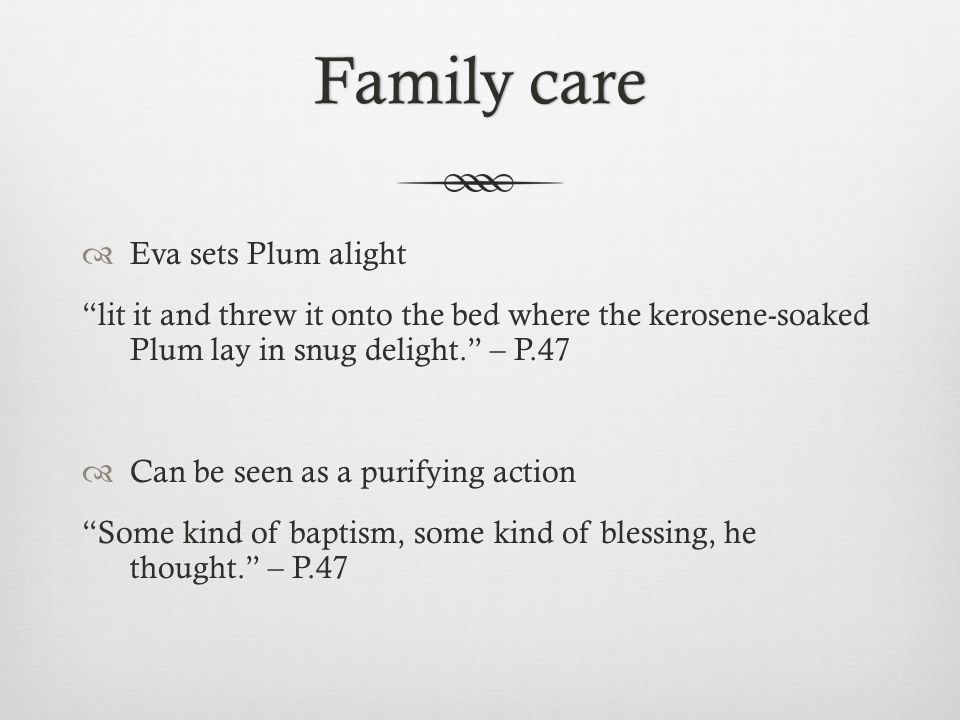 Family careFamily care  Eva sets Plum alight lit it and threw it onto the bed where the kerosene-soaked Plum lay in snug delight. – P.47  Can be seen as a purifying action Some kind of baptism, some kind of blessing, he thought. – P.47
