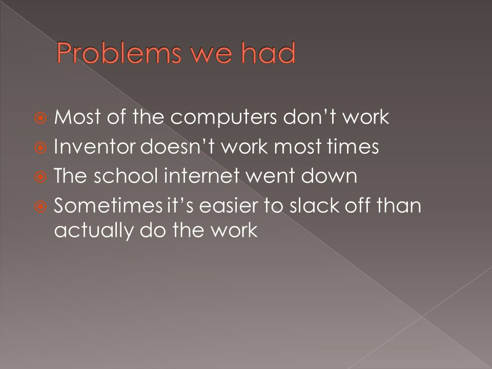  Most of the computers don't work  Inventor doesn't work most times  The school internet went down  Sometimes it's easier to slack off than actually do the work