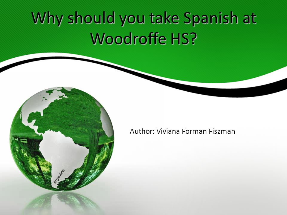 Why should you take Spanish at Woodroffe HS Author: Viviana Forman Fiszman Argentina