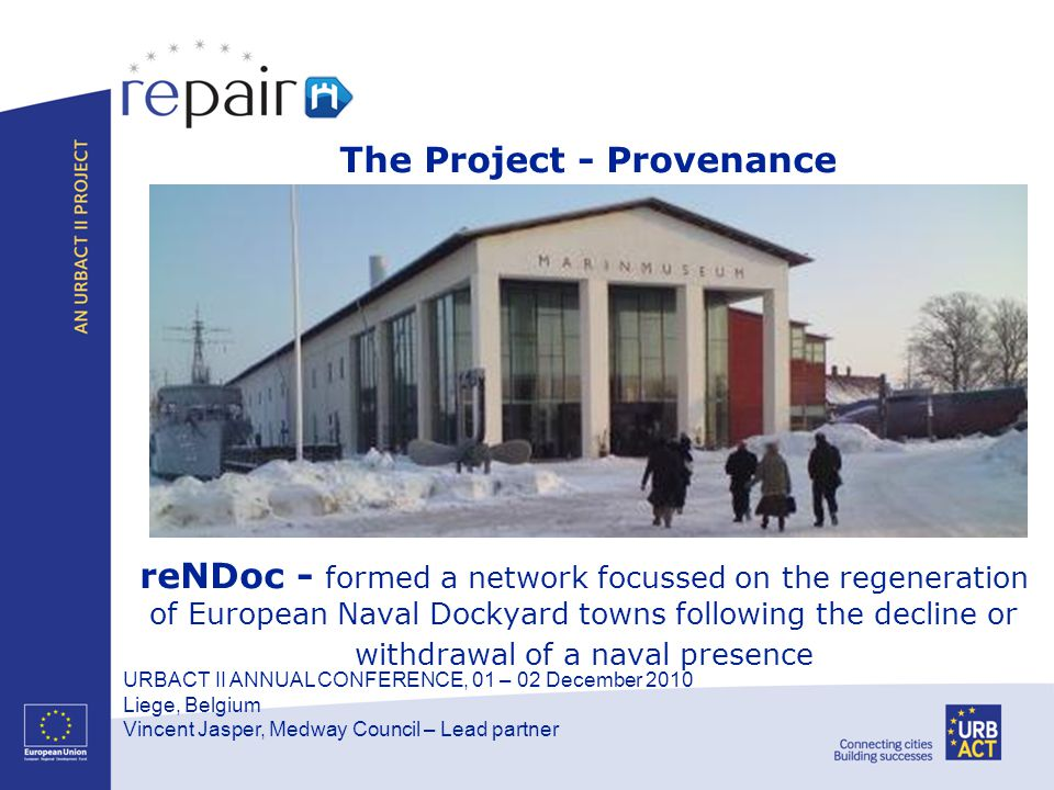 URBACT II ANNUAL CONFERENCE, 01 – 02 December 2010 Liege, Belgium Vincent Jasper, Medway Council – Lead partner reNDoc - formed a network focussed on the regeneration of European Naval Dockyard towns following the decline or withdrawal of a naval presence The Project - Provenance