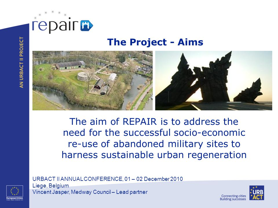URBACT II ANNUAL CONFERENCE, 01 – 02 December 2010 Liege, Belgium Vincent Jasper, Medway Council – Lead partner The Project - Aims The aim of REPAIR is to address the need for the successful socio-economic re-use of abandoned military sites to harness sustainable urban regeneration