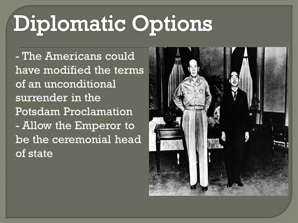 - The Americans could have modified the terms of an unconditional surrender in the Potsdam Proclamation - Allow the Emperor to be the ceremonial head of state