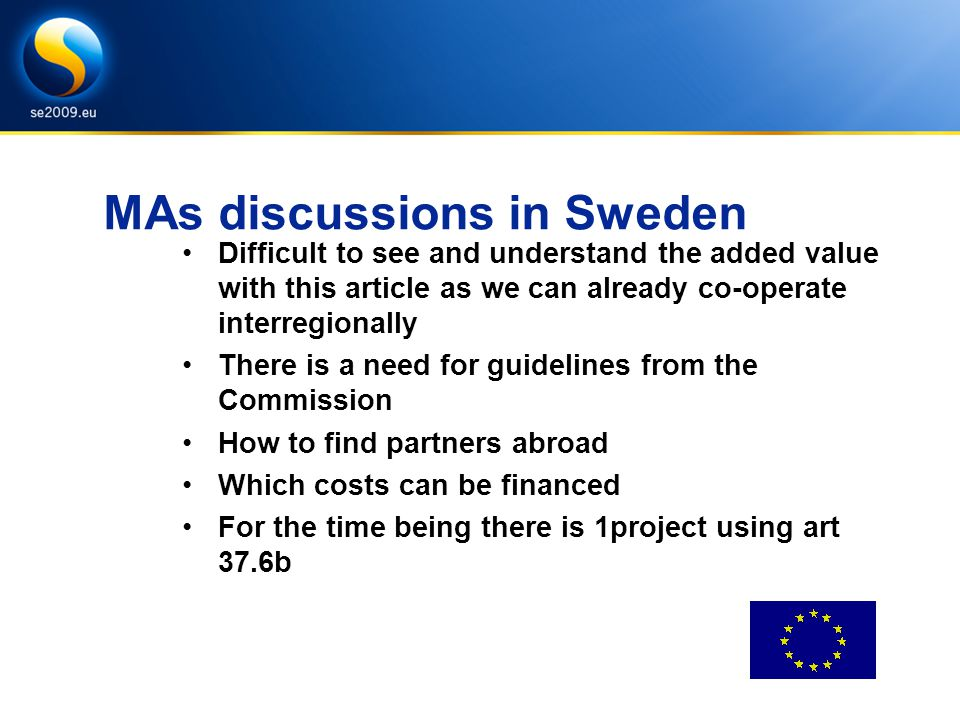 MAs discussions in Sweden Difficult to see and understand the added value with this article as we can already co-operate interregionally There is a need for guidelines from the Commission How to find partners abroad Which costs can be financed For the time being there is 1project using art 37.6b