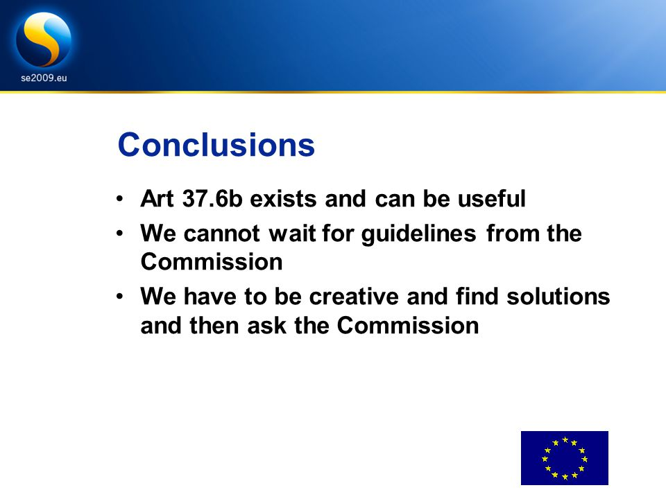 Conclusions Art 37.6b exists and can be useful We cannot wait for guidelines from the Commission We have to be creative and find solutions and then ask the Commission
