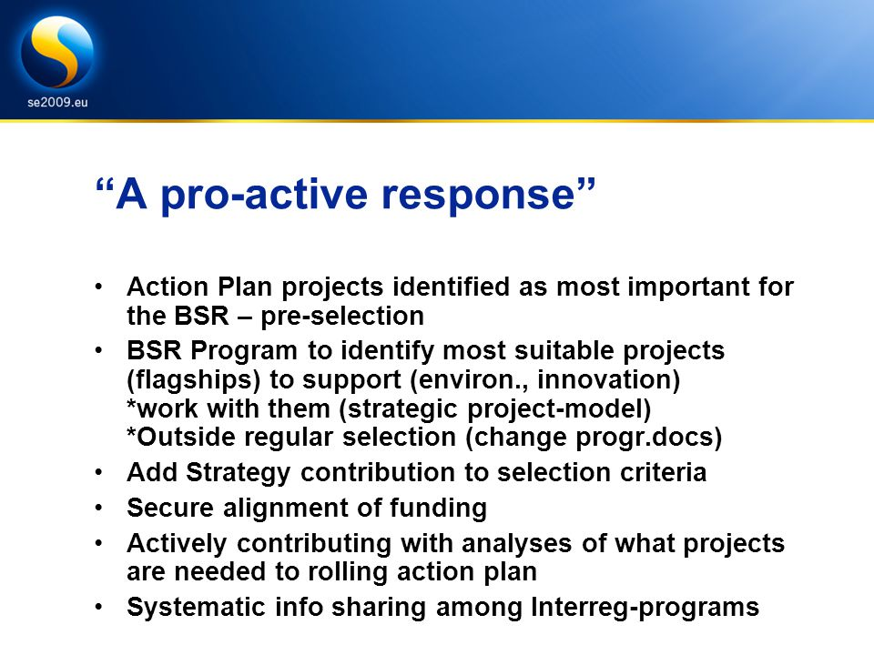 A pro-active response Action Plan projects identified as most important for the BSR – pre-selection BSR Program to identify most suitable projects (flagships) to support (environ., innovation) *work with them (strategic project-model) *Outside regular selection (change progr.docs) Add Strategy contribution to selection criteria Secure alignment of funding Actively contributing with analyses of what projects are needed to rolling action plan Systematic info sharing among Interreg-programs