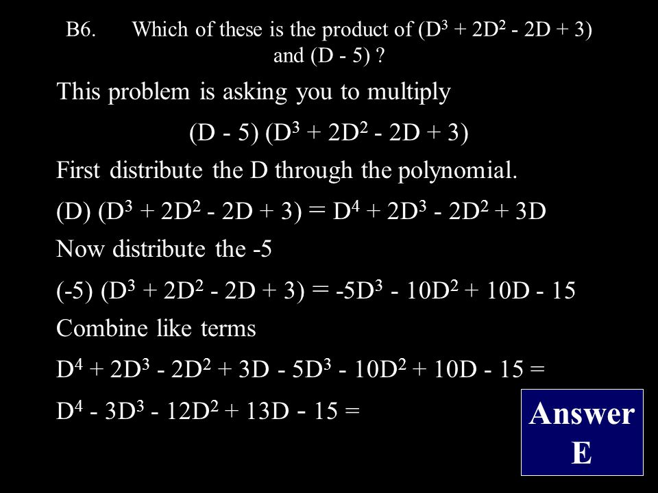B6.Which of these is the product of (D 3 + 2D 2 - 2D + 3) and (D - 5) .