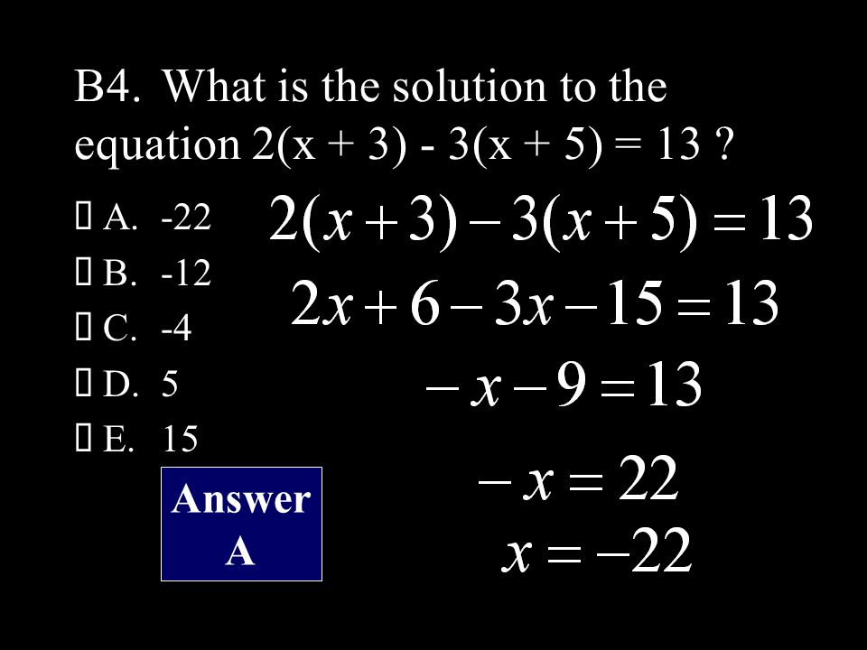 B4.What is the solution to the equation 2(x + 3) - 3(x + 5) = 13 .
