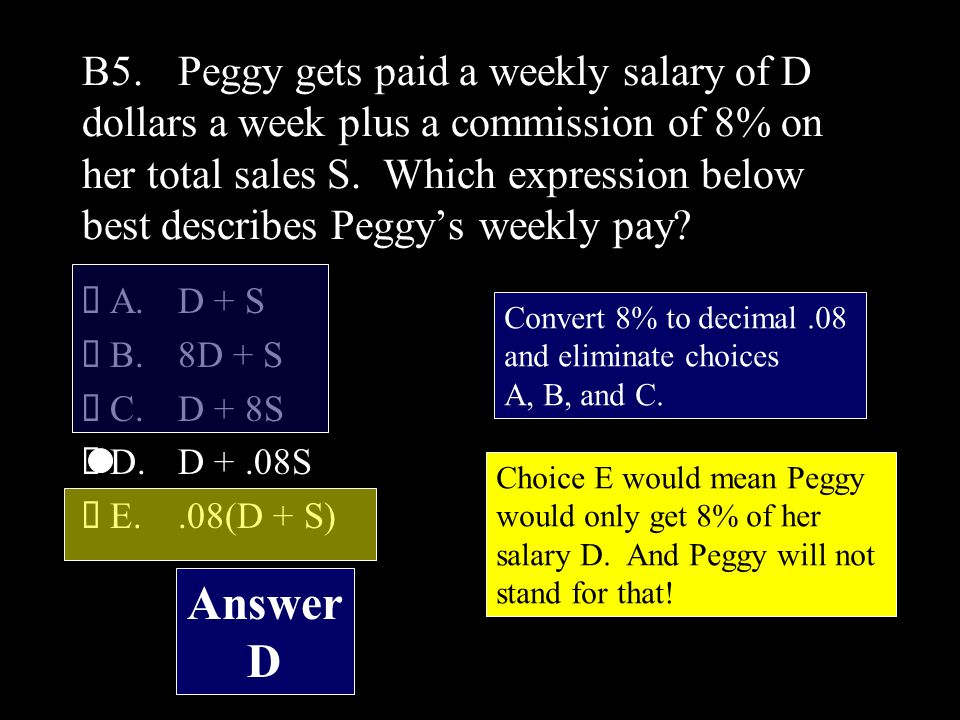 B5.Peggy gets paid a weekly salary of D dollars a week plus a commission of 8% on her total sales S.