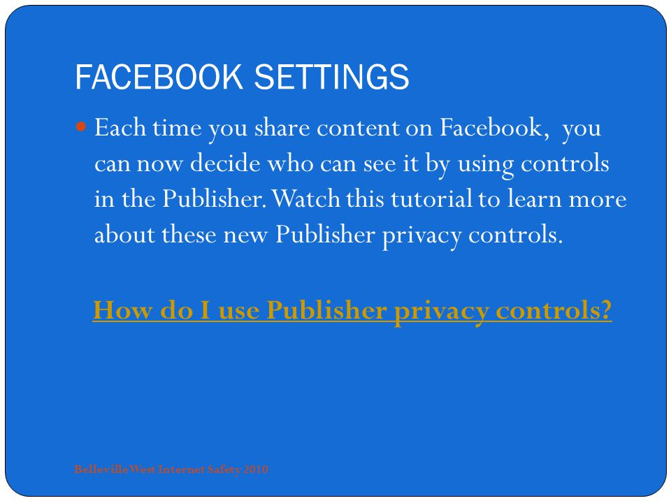 FACEBOOK SETTINGS Each time you share content on Facebook, you can now decide who can see it by using controls in the Publisher.