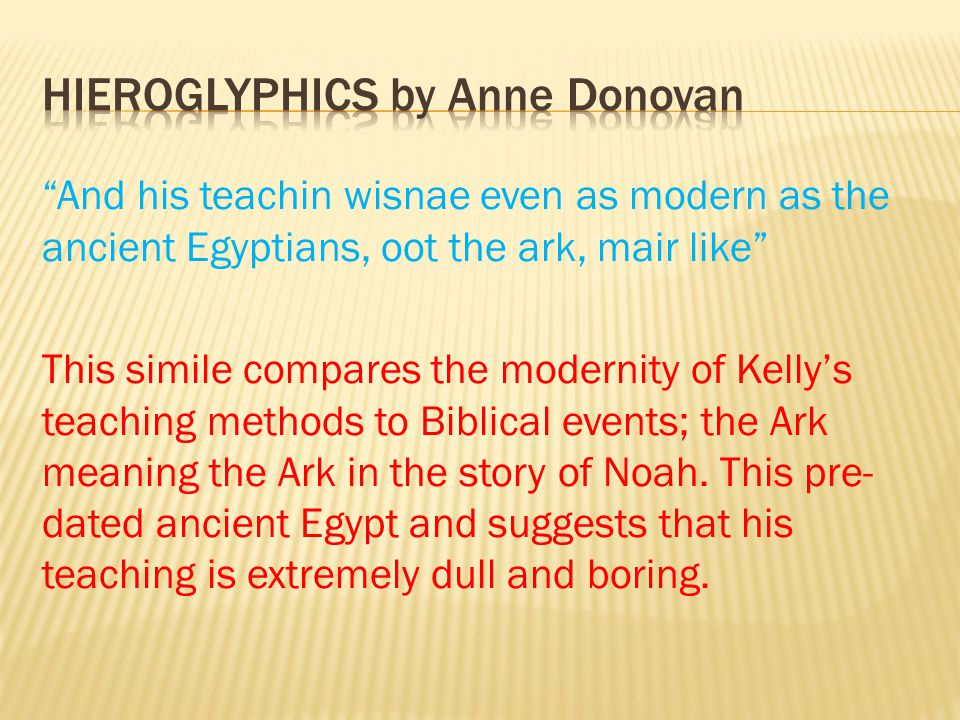 And his teachin wisnae even as modern as the ancient Egyptians, oot the ark, mair like This simile compares the modernity of Kelly's teaching methods to Biblical events; the Ark meaning the Ark in the story of Noah.