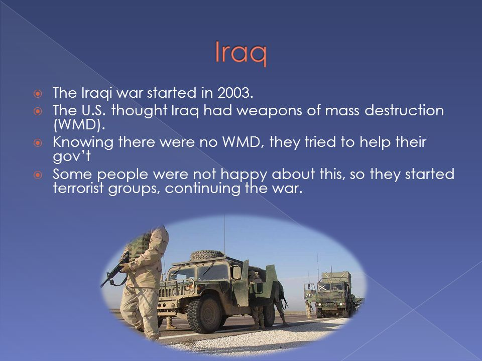  The Iraqi war started in 2003.  The U.S. thought Iraq had weapons of mass destruction (WMD).