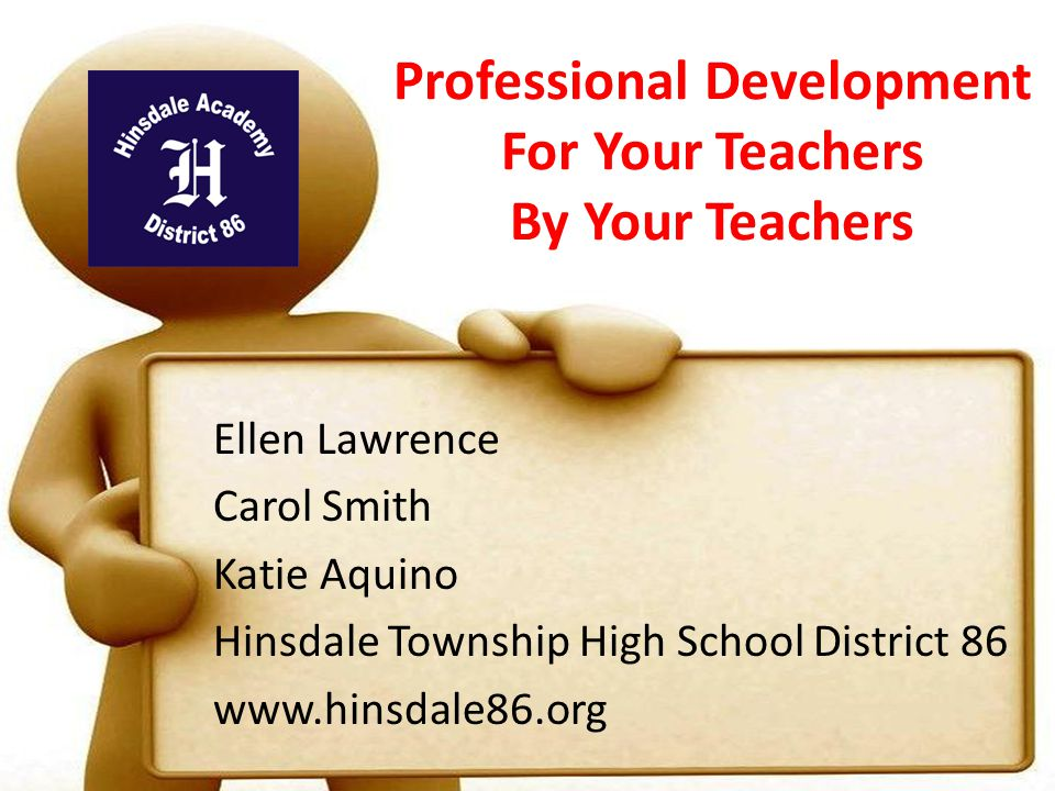 Professional Development For Your Teachers By Your Teachers Ellen Lawrence Carol Smith Katie Aquino Hinsdale Township High School District 86 www.hinsdale86.org