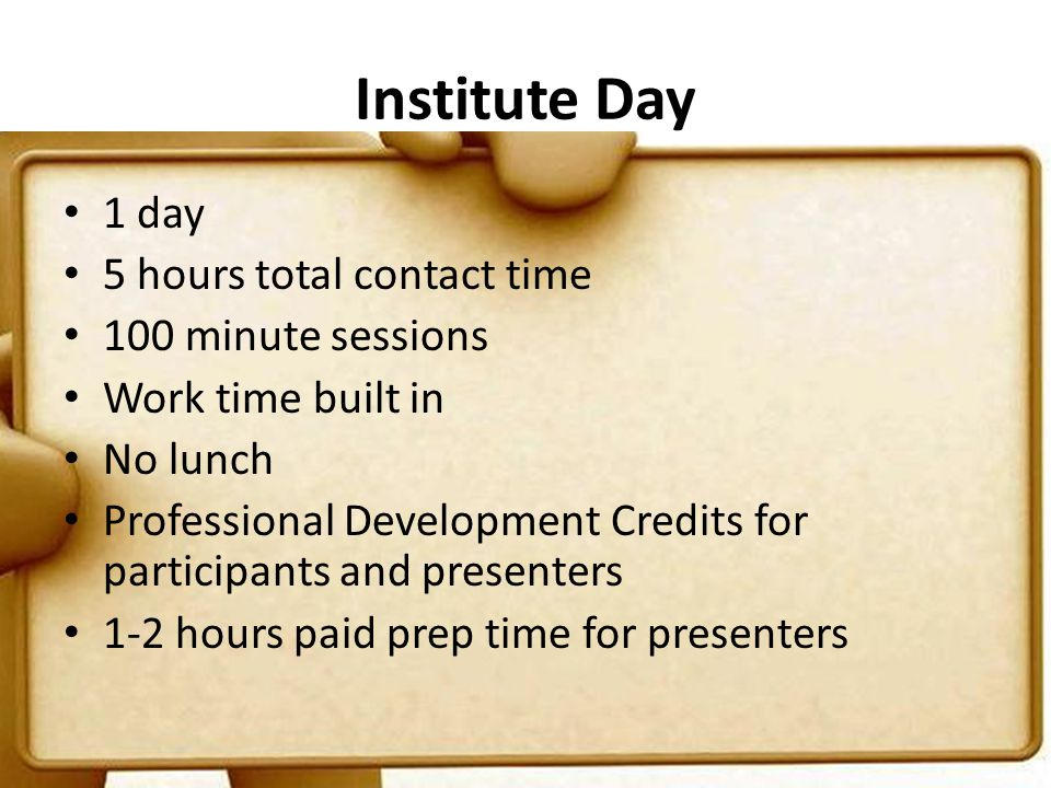 Institute Day 1 day 5 hours total contact time 100 minute sessions Work time built in No lunch Professional Development Credits for participants and presenters 1-2 hours paid prep time for presenters