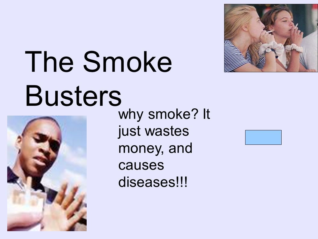 The Smoke Busters why smoke It just wastes money, and causes diseases!!!