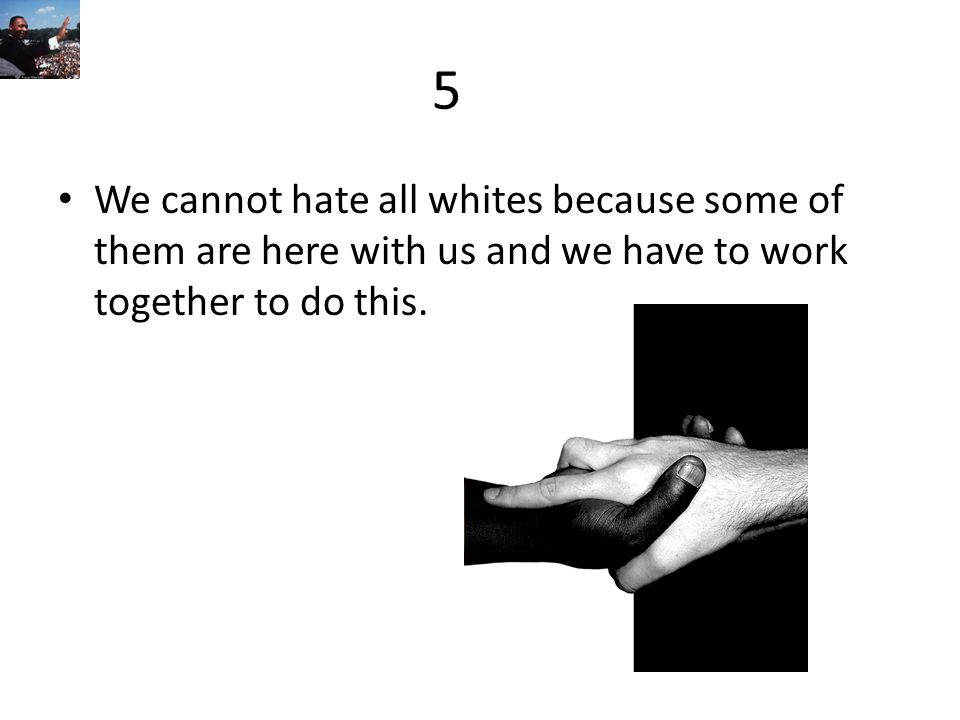 5 We cannot hate all whites because some of them are here with us and we have to work together to do this.