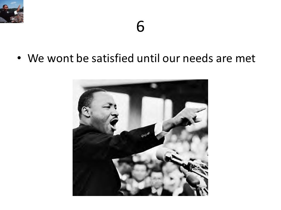 6 We wont be satisfied until our needs are met