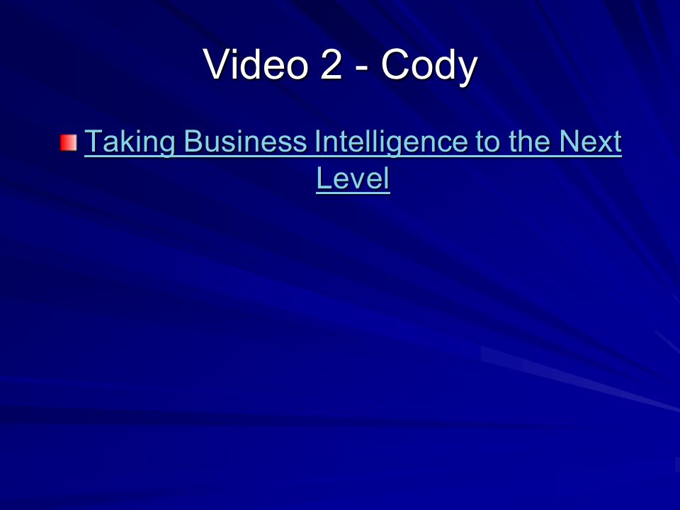 Video 2 - Cody Taking Business Intelligence to the Next Level Taking Business Intelligence to the Next Level