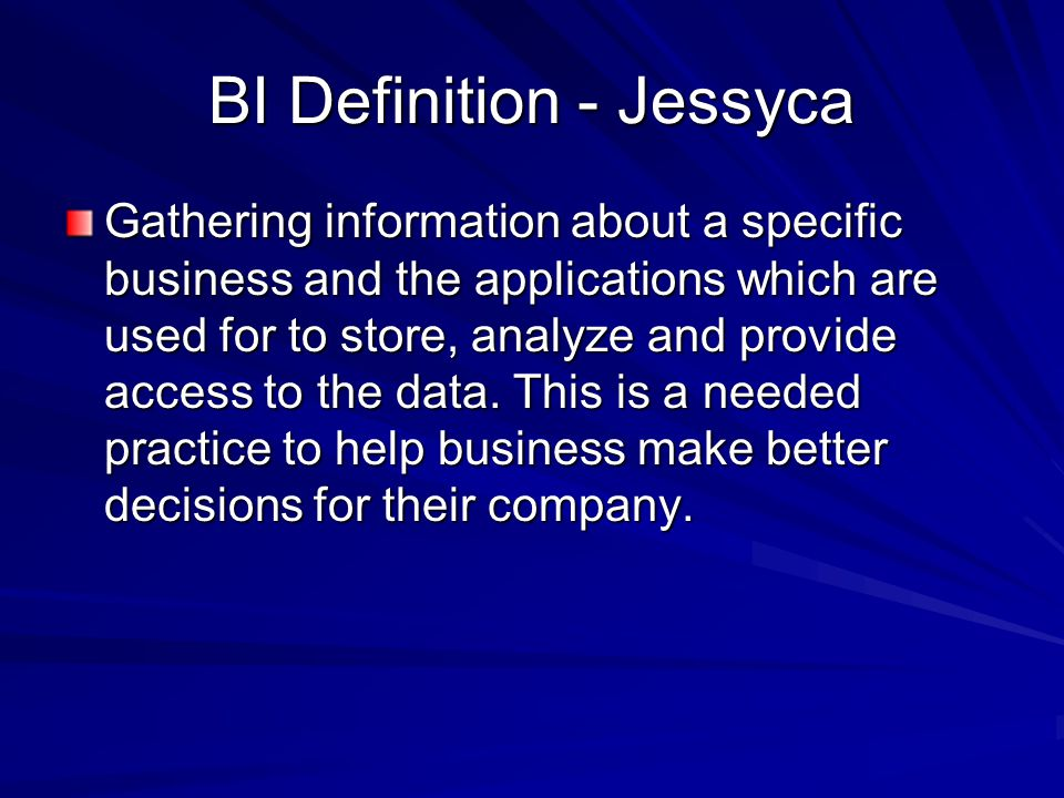BI Definition - Jessyca Gathering information about a specific business and the applications which are used for to store, analyze and provide access to the data.