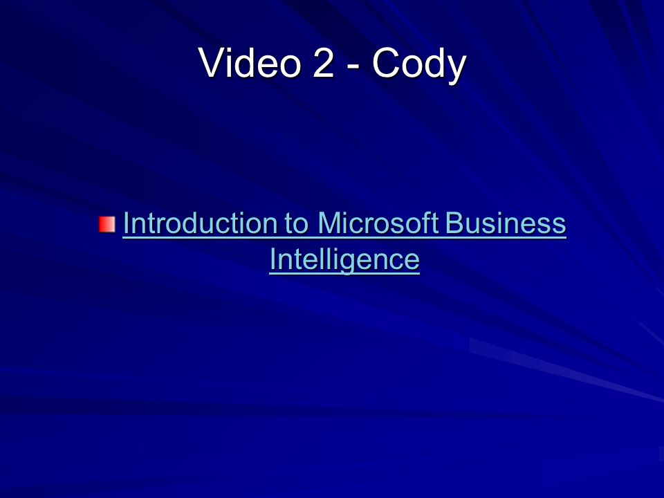 Video 2 - Cody Introduction to Microsoft Business Intelligence Introduction to Microsoft Business Intelligence