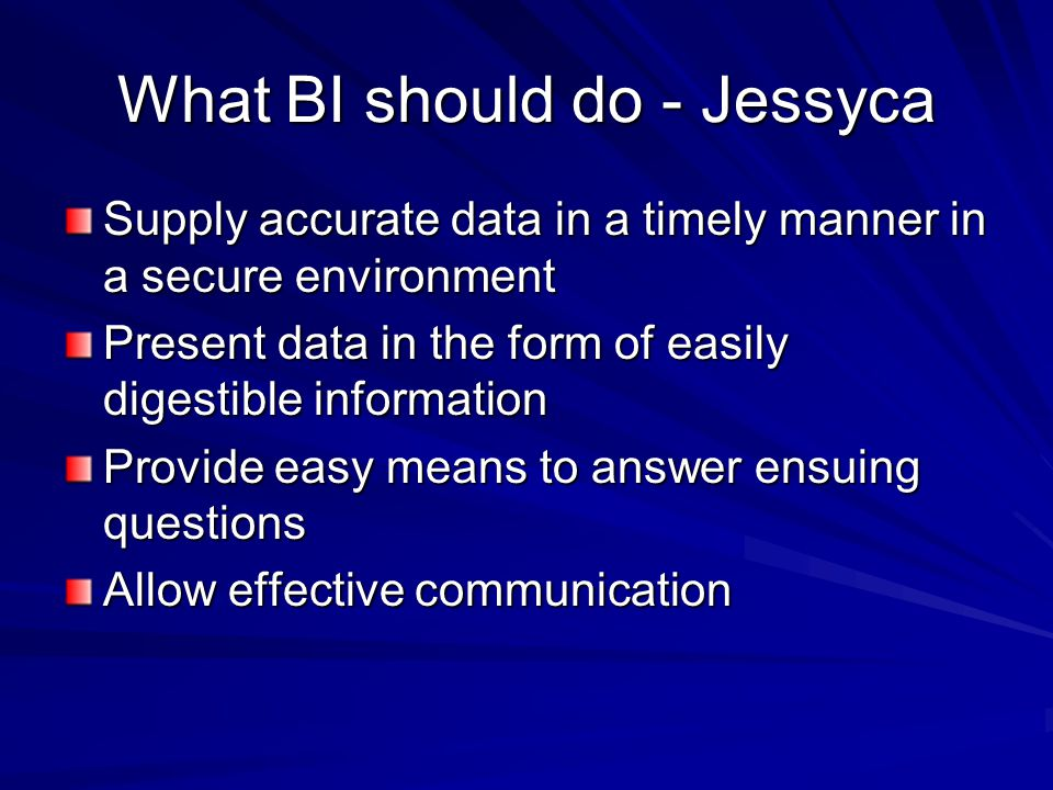 What BI should do - Jessyca Supply accurate data in a timely manner in a secure environment Present data in the form of easily digestible information Provide easy means to answer ensuing questions Allow effective communication