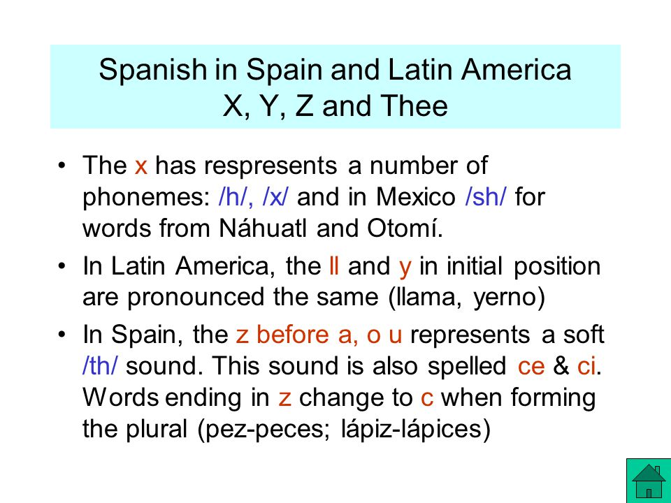 Spanish in Spain and Latin America X, Y, Z and Thee The x has respresents a number of phonemes: /h/, /x/ and in Mexico /sh/ for words from Náhuatl and Otomí.