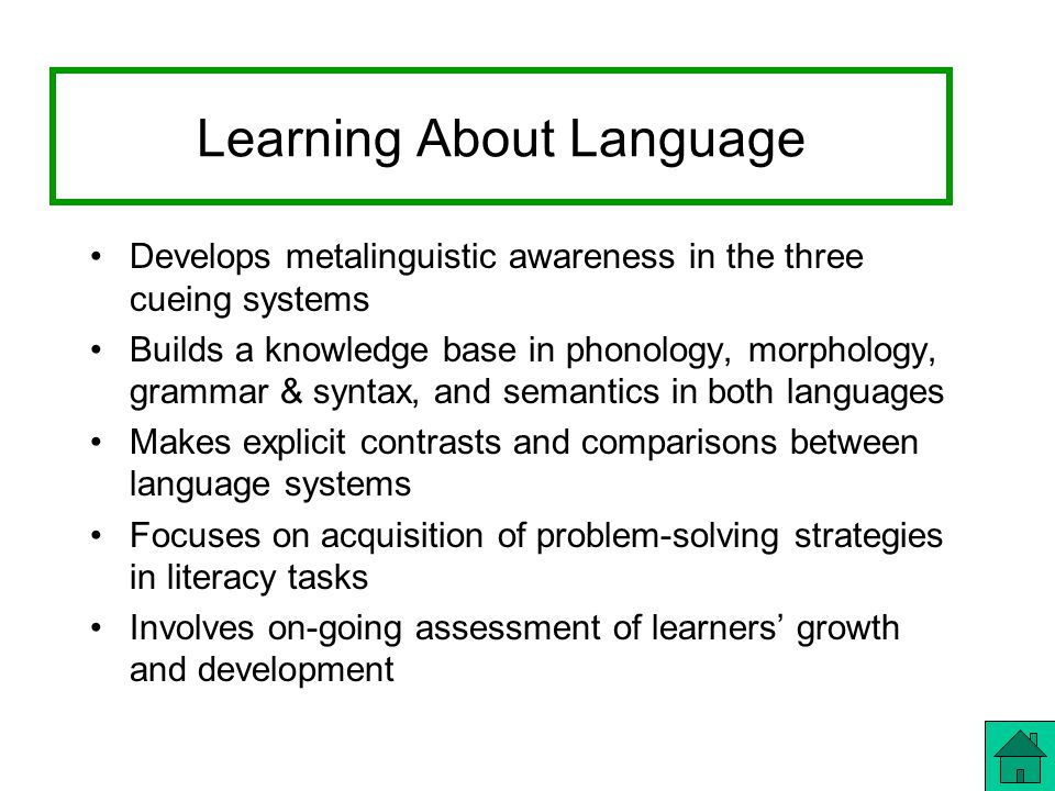 Learning About Language Develops metalinguistic awareness in the three cueing systems Builds a knowledge base in phonology, morphology, grammar & syntax, and semantics in both languages Makes explicit contrasts and comparisons between language systems Focuses on acquisition of problem-solving strategies in literacy tasks Involves on-going assessment of learners' growth and development