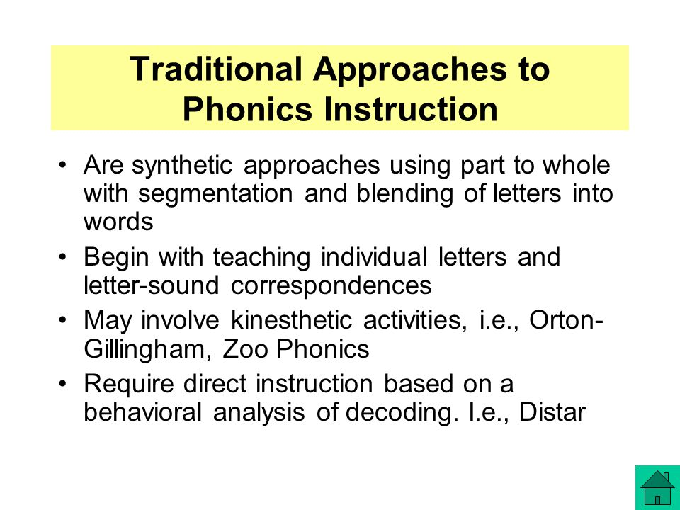 Traditional Approaches to Phonics Instruction Are synthetic approaches using part to whole with segmentation and blending of letters into words Begin with teaching individual letters and letter-sound correspondences May involve kinesthetic activities, i.e., Orton- Gillingham, Zoo Phonics Require direct instruction based on a behavioral analysis of decoding.