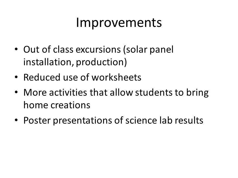 Improvements Out of class excursions (solar panel installation, production) Reduced use of worksheets More activities that allow students to bring home creations Poster presentations of science lab results