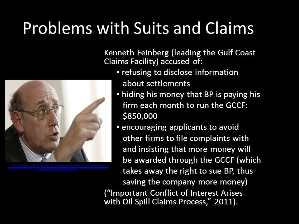 Problems with Suits and Claims Kenneth Feinberg (leading the Gulf Coast Claims Facility) accused of: ▪ refusing to disclose information about settlements ▪ hiding his money that BP is paying his firm each month to run the GCCF: $850,000 ▪ encouraging applicants to avoid other firms to file complaints with and insisting that more money will be awarded through the GCCF (which takes away the right to sue BP, thus saving the company more money) ( Important Conflict of Interest Arises with Oil Spill Claims Process, 2011).
