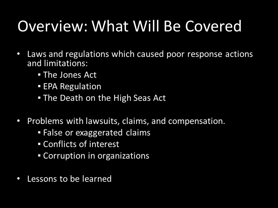 Overview: What Will Be Covered Laws and regulations which caused poor response actions and limitations: ▪ The Jones Act ▪ EPA Regulation ▪ The Death on the High Seas Act Problems with lawsuits, claims, and compensation.