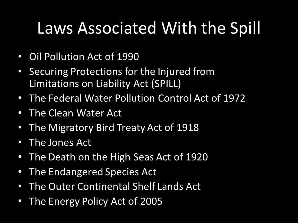 Laws Associated With the Spill Oil Pollution Act of 1990 Securing Protections for the Injured from Limitations on Liability Act (SPILL) The Federal Water Pollution Control Act of 1972 The Clean Water Act The Migratory Bird Treaty Act of 1918 The Jones Act The Death on the High Seas Act of 1920 The Endangered Species Act The Outer Continental Shelf Lands Act The Energy Policy Act of 2005