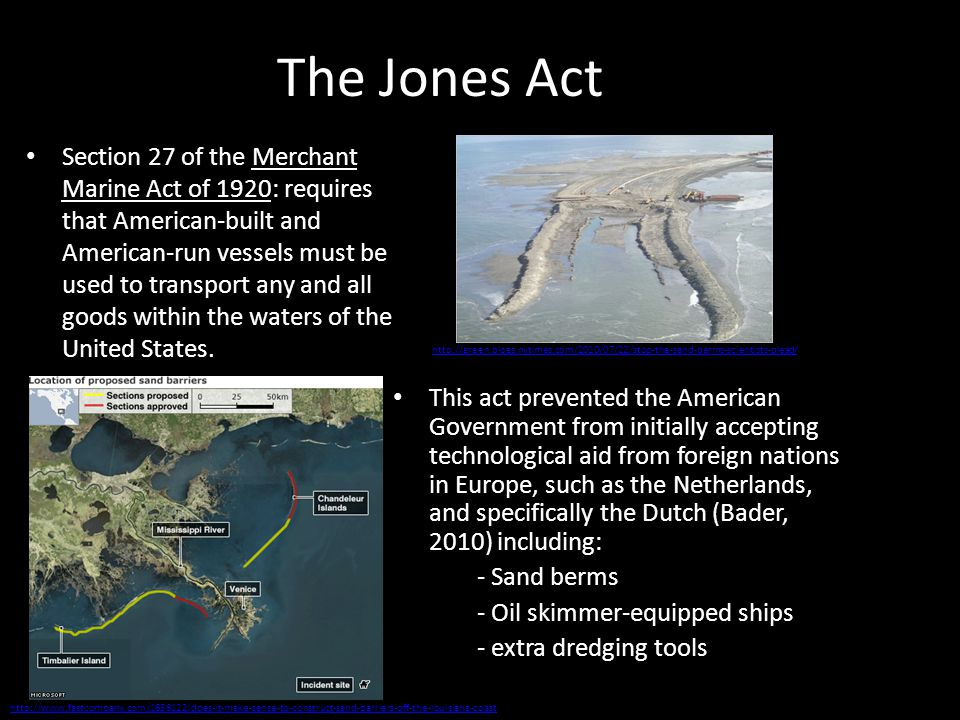 The Jones Act This act prevented the American Government from initially accepting technological aid from foreign nations in Europe, such as the Netherlands, and specifically the Dutch (Bader, 2010) including: - Sand berms - Oil skimmer-equipped ships - extra dredging tools Section 27 of the Merchant Marine Act of 1920: requires that American-built and American-run vessels must be used to transport any and all goods within the waters of the United States.