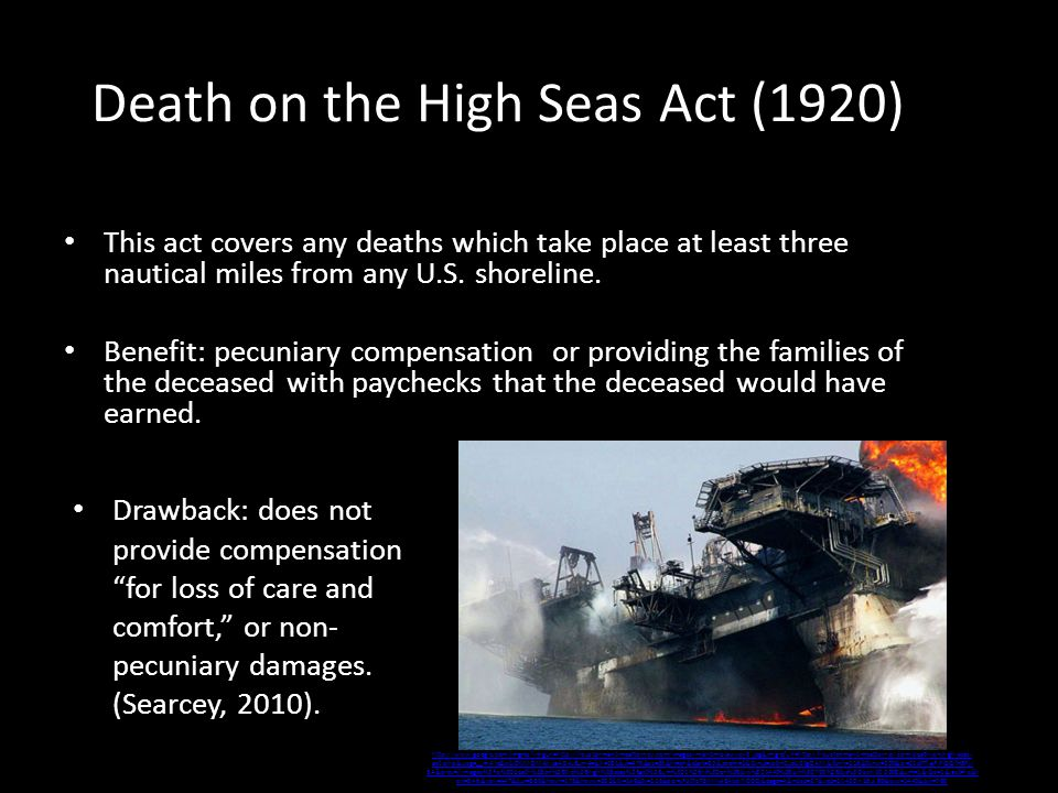 Death on the High Seas Act (1920) This act covers any deaths which take place at least three nautical miles from any U.S.
