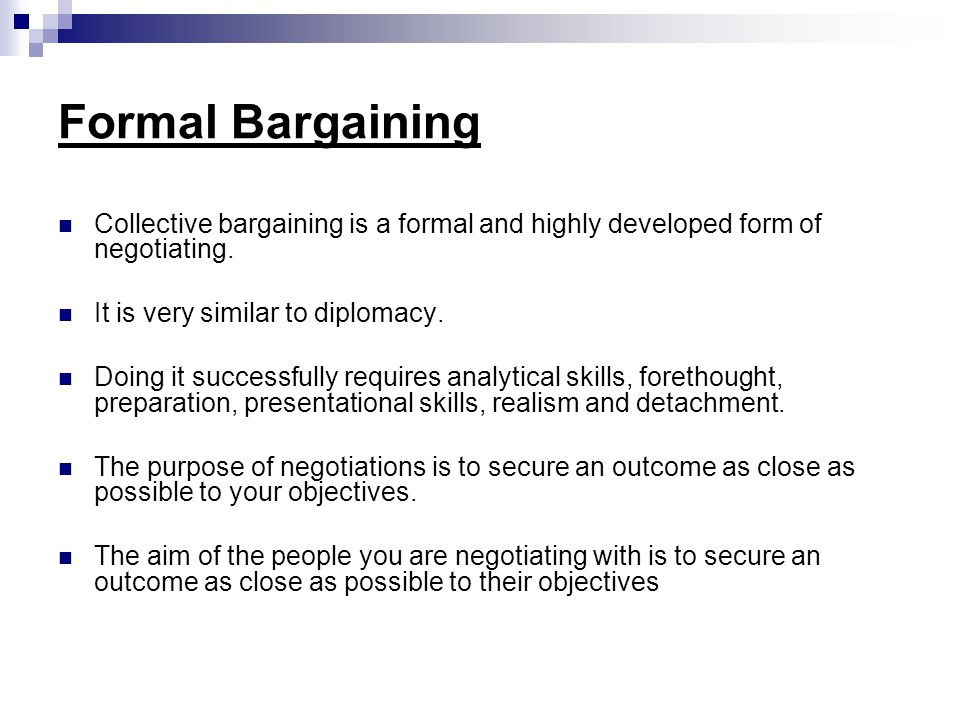 Formal Bargaining Collective bargaining is a formal and highly developed form of negotiating.