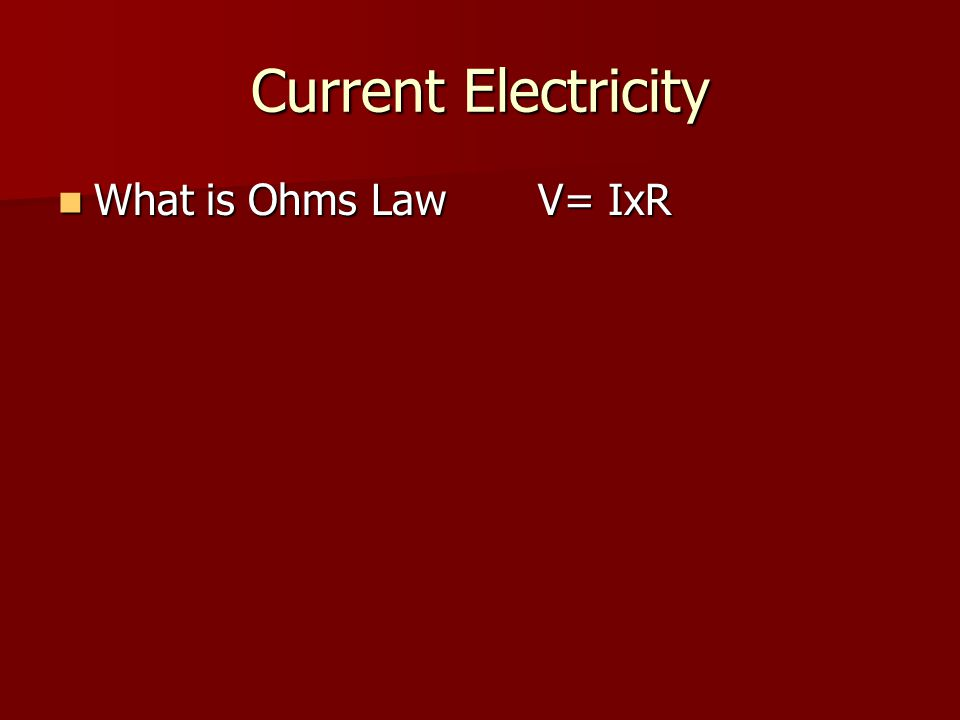 Current Electricity What is Ohms LawV= IxR What is Ohms LawV= IxR