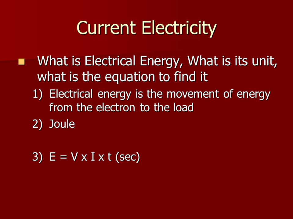 Current Electricity What is Electrical Energy, What is its unit, what is the equation to find it What is Electrical Energy, What is its unit, what is the equation to find it 1)Electrical energy is the movement of energy from the electron to the load 2)Joule 3)E = V x I x t (sec)